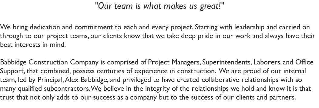 """Our team is what makes us great!"" We bring dedication and commitment to each and every project. Starting with leadership and carried on through to our project teams, our clients know that we take deep pride in our work and always have their best interests in mind. Babbidge Construction Company is comprised of Project Managers, Superintendents, Laborers, and Office Support, that combined, possess centuries of experience in construction. We are proud of our internal team, led by Principal, Alex Babbidge, and privileged to have created collaborative relationships with so many qualified subcontractors. We believe in the integrity of the relationships we hold and know it is that trust that not only adds to our success as a company but to the success of our clients and partners."