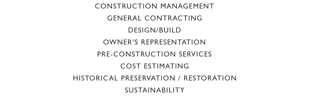 CONSTRUCTION MANAGEMENT GENERAL CONTRACTING DESIGN/BUILD OWNER'S REPRESENTATION PRE-CONSTRUCTION SERVICES COST ESTIMATING HISTORICAL PRESERVATION / RESTORATION SUSTAINABILITY